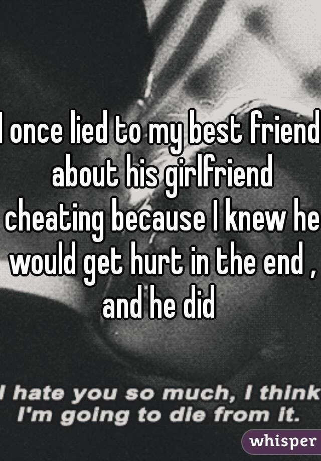 I once lied to my best friend about his girlfriend cheating because I knew he would get hurt in the end , and he did