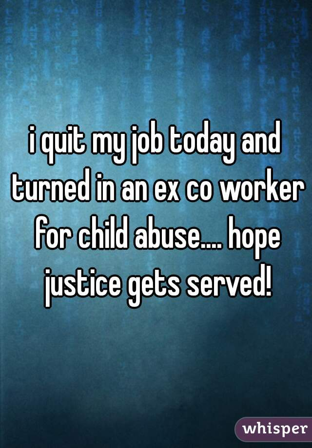 i quit my job today and turned in an ex co worker for child abuse.... hope justice gets served!