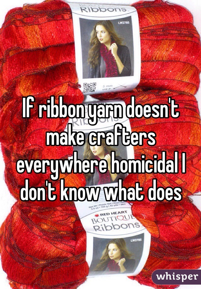 If ribbon yarn doesn't make crafters everywhere homicidal I don't know what does