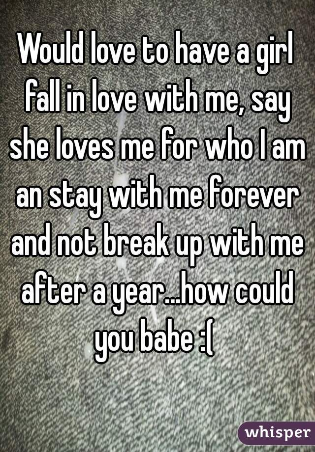 Would love to have a girl fall in love with me, say she loves me for who I am an stay with me forever and not break up with me after a year...how could you babe :(