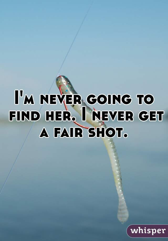 I'm never going to find her. I never get a fair shot.