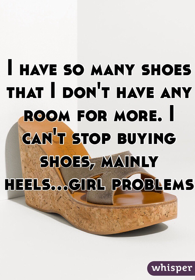 I have so many shoes that I don't have any room for more. I can't stop buying shoes, mainly heels...girl problems