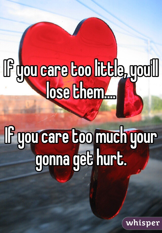 If you care too little, you'll lose them....   If you care too much your gonna get hurt.