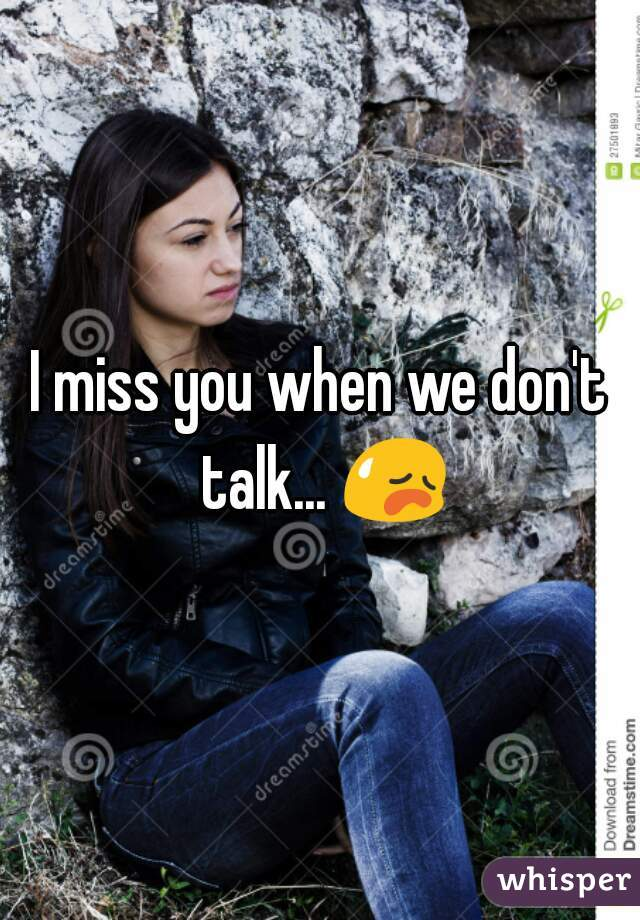 I miss you when we don't talk... 😥