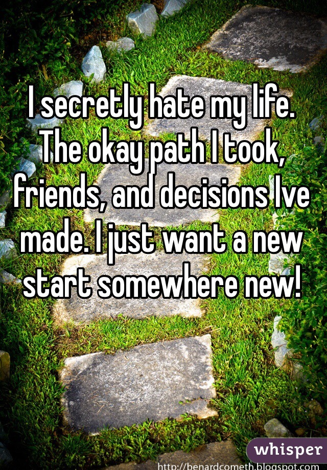 I secretly hate my life. The okay path I took, friends, and decisions Ive made. I just want a new start somewhere new!