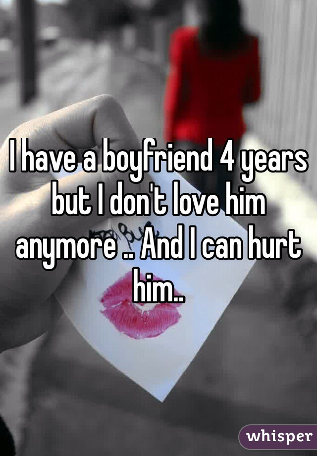 I have a boyfriend 4 years but I don't love him anymore .. And I can hurt him..