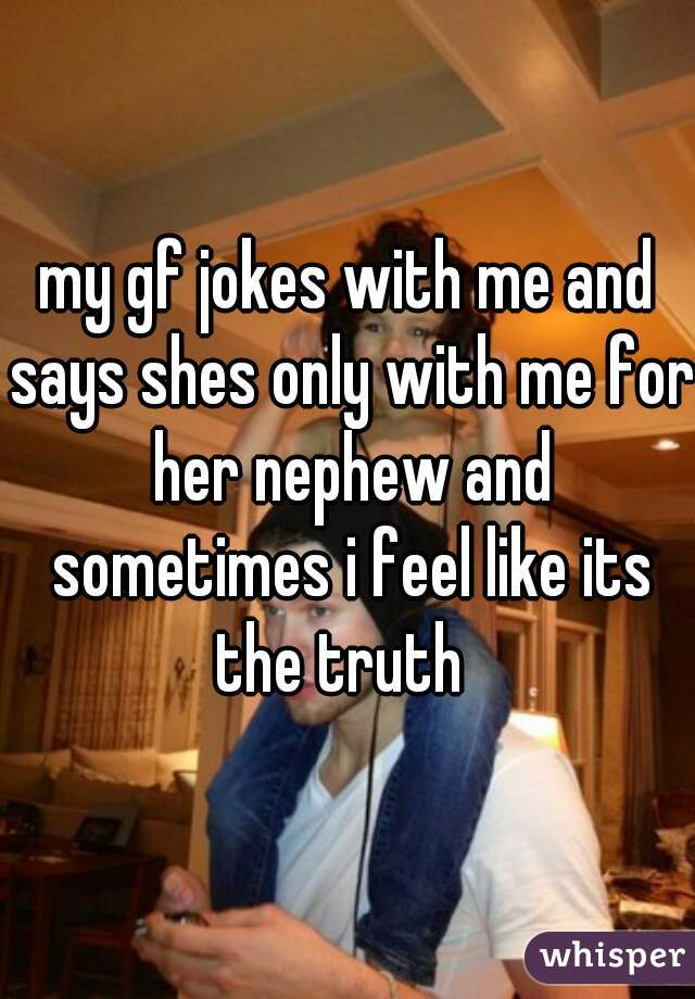 my gf jokes with me and says shes only with me for her nephew and sometimes i feel like its the truth