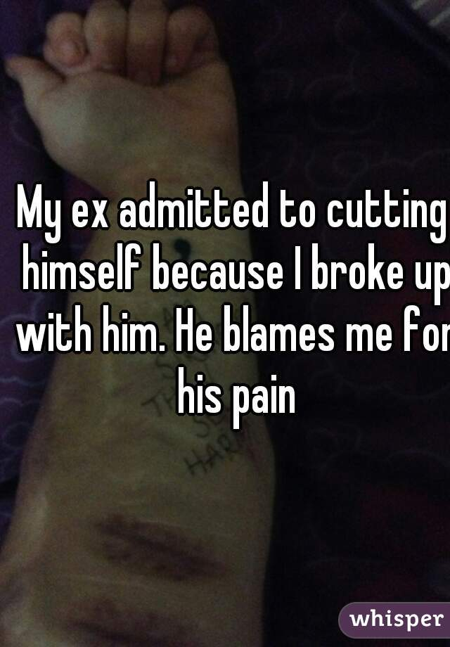 My ex admitted to cutting himself because I broke up with him. He blames me for his pain