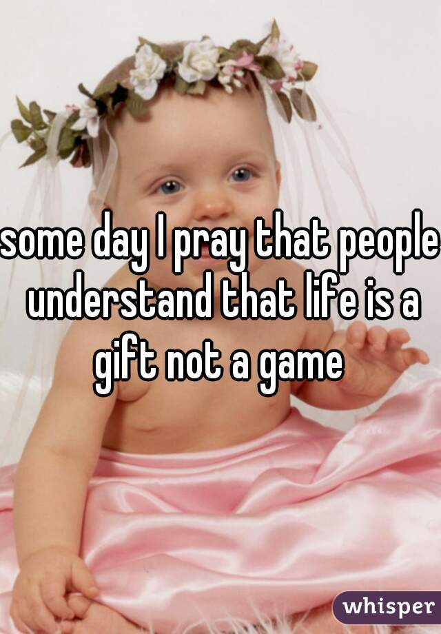 some day I pray that people understand that life is a gift not a game