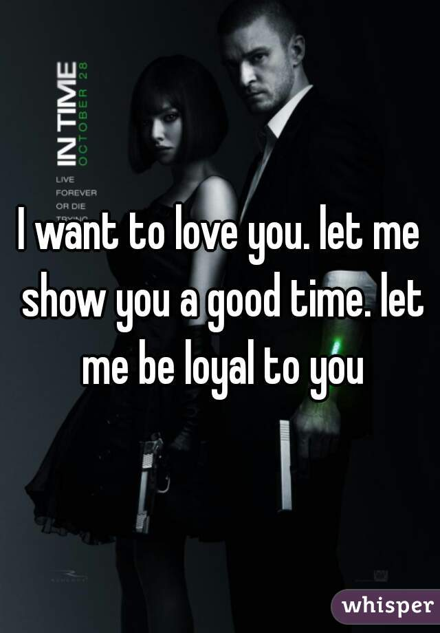 I want to love you. let me show you a good time. let me be loyal to you