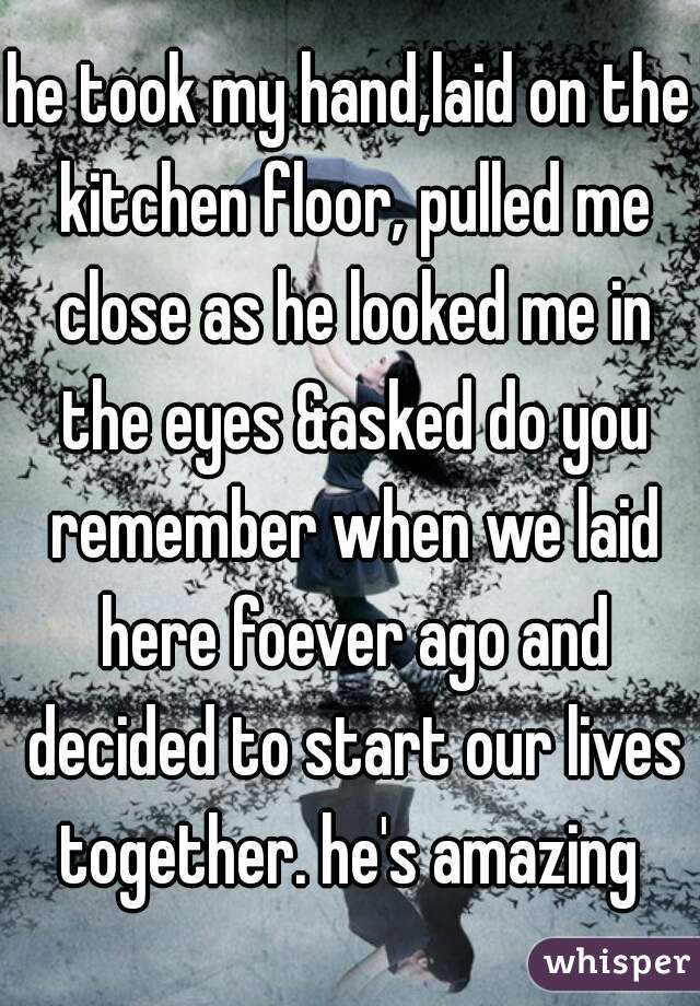 he took my hand,laid on the kitchen floor, pulled me close as he looked me in the eyes &asked do you remember when we laid here foever ago and decided to start our lives together. he's amazing