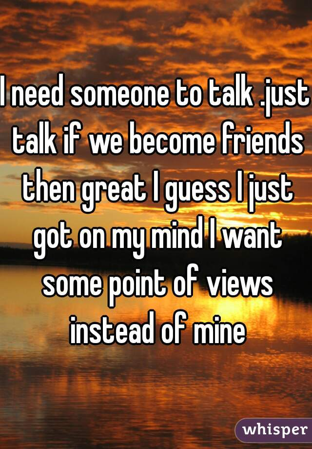 I need someone to talk .just talk if we become friends then great I guess I just got on my mind I want some point of views instead of mine