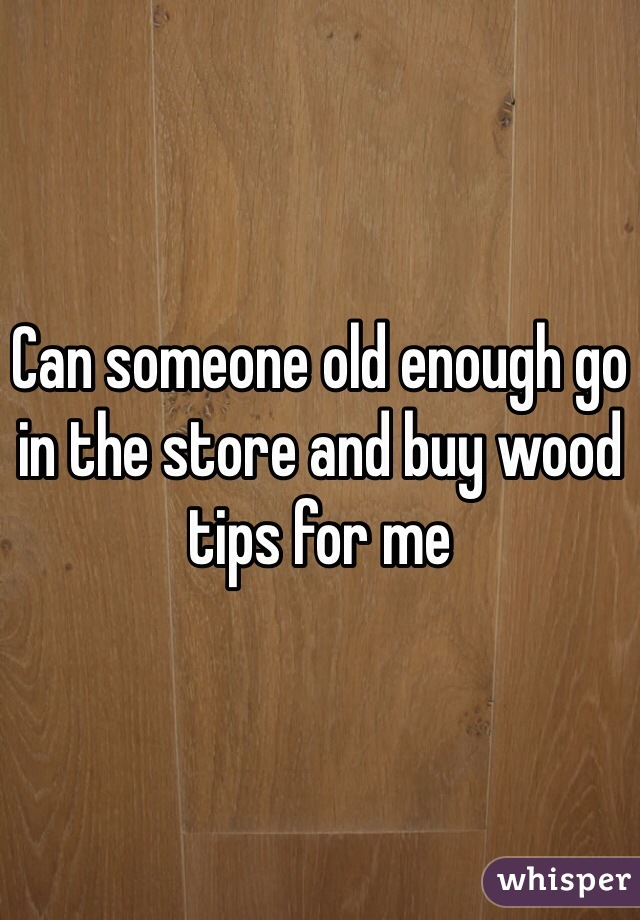 Can someone old enough go in the store and buy wood tips for me