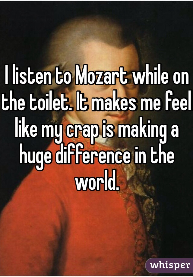 I listen to Mozart while on the toilet. It makes me feel like my crap is making a huge difference in the world.