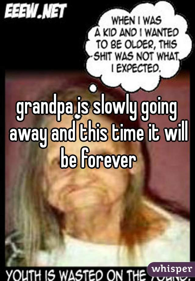 grandpa is slowly going away and this time it will be forever