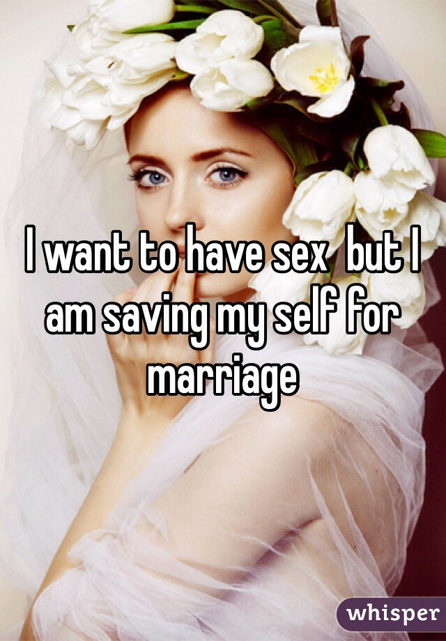 I want to have sex  but I am saving my self for marriage