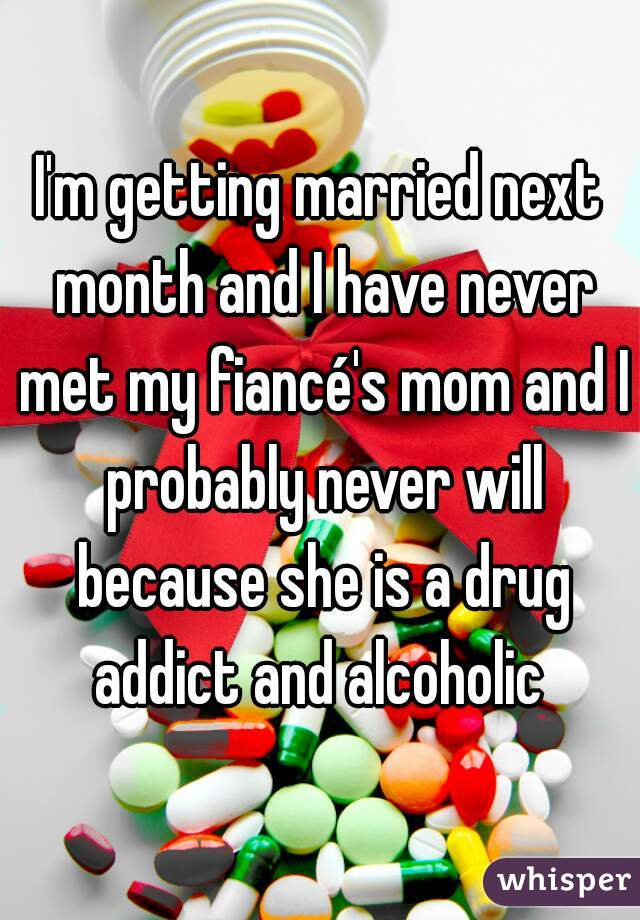 I'm getting married next month and I have never met my fiancé's mom and I probably never will because she is a drug addict and alcoholic