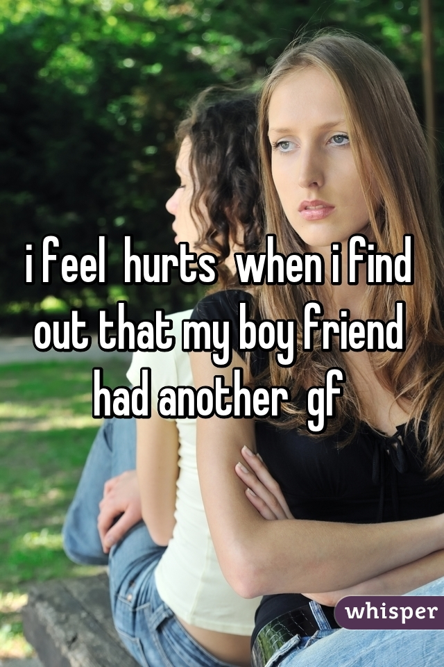 i feel  hurts  when i find  out that my boy friend  had another  gf