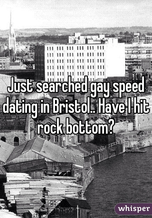 Just searched gay speed dating in Bristol.. Have I hit rock bottom?