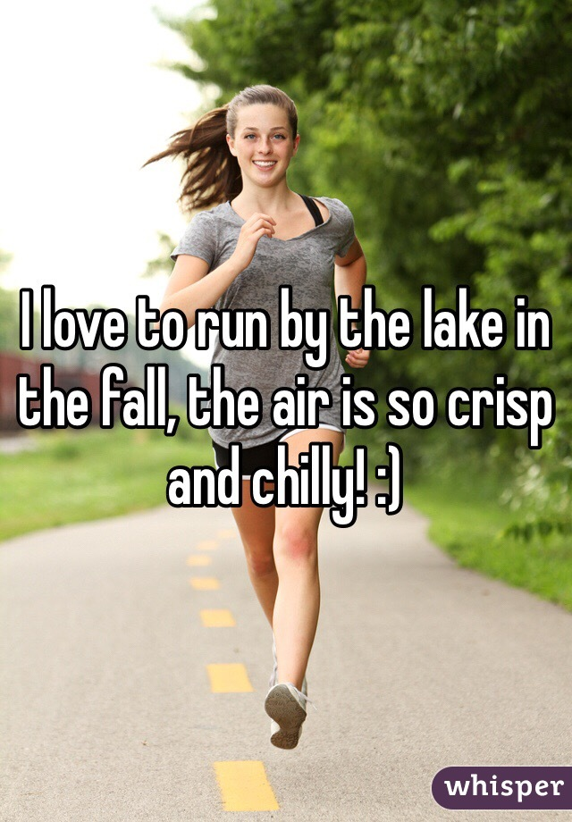 I love to run by the lake in the fall, the air is so crisp and chilly! :)