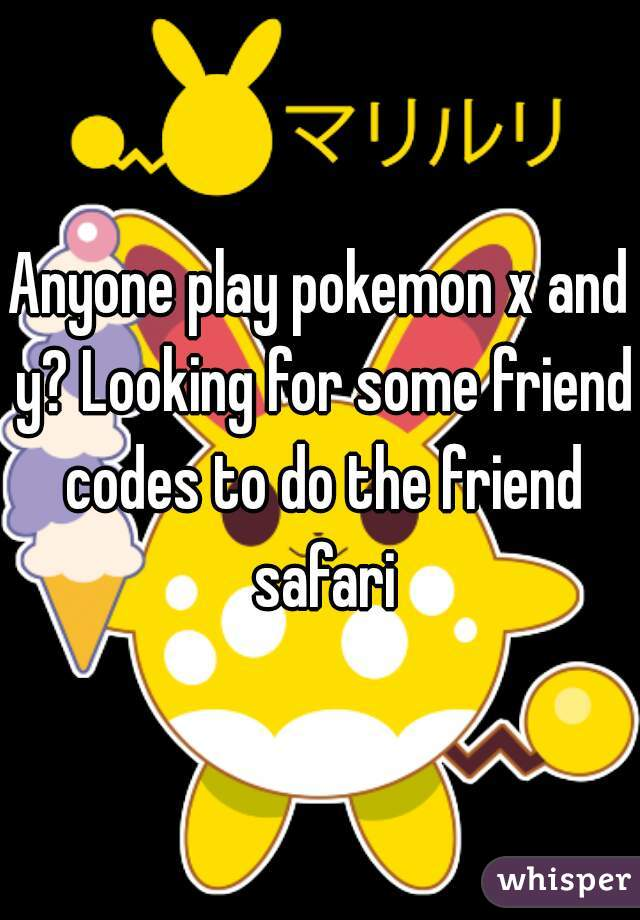 Anyone play pokemon x and y? Looking for some friend codes to do the friend safari