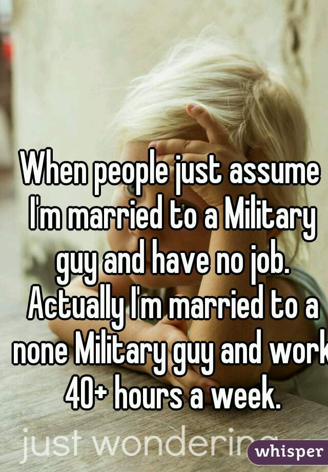 When people just assume I'm married to a Military guy and have no job. Actually I'm married to a none Military guy and work 40+ hours a week.