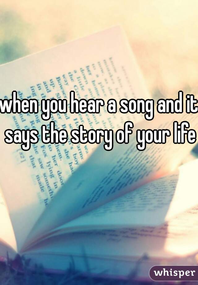 when you hear a song and it says the story of your life