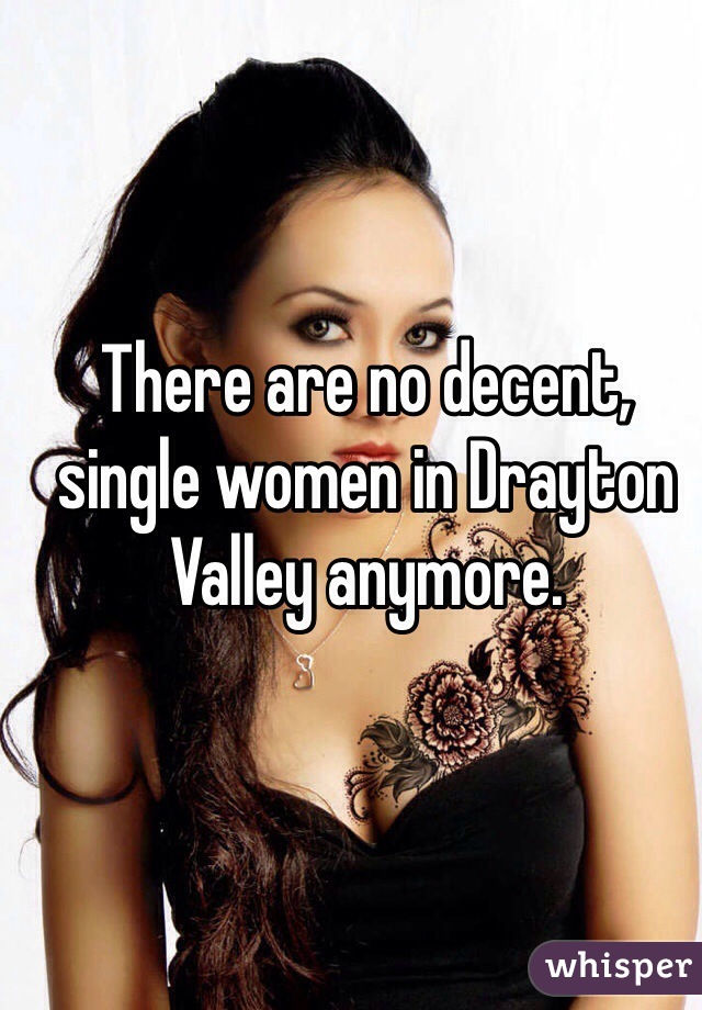 There are no decent, single women in Drayton Valley anymore.