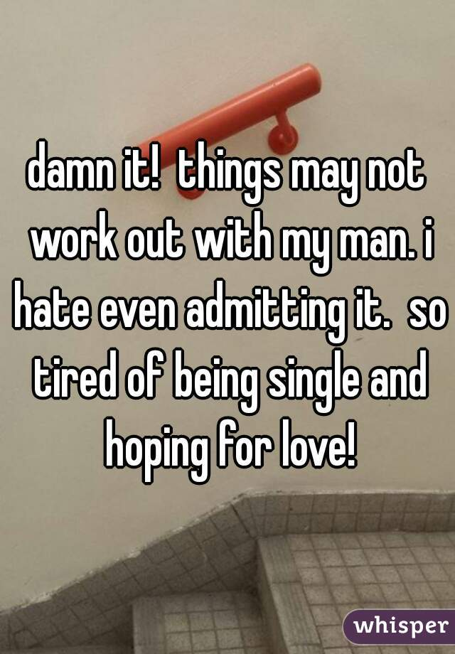 damn it!  things may not work out with my man. i hate even admitting it.  so tired of being single and hoping for love!