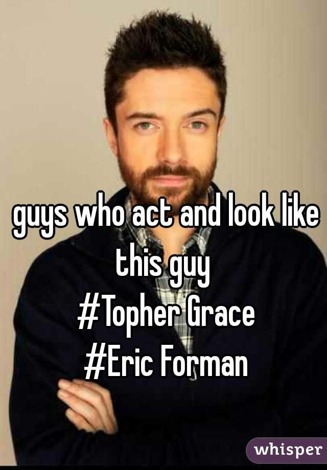 guys who act and look like this guy   #Topher Grace #Eric Forman