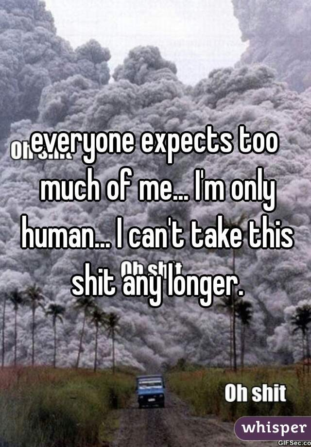 everyone expects too much of me... I'm only human... I can't take this shit any longer.