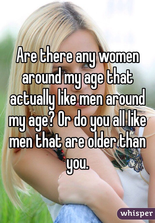 Are there any women around my age that actually like men around my age? Or do you all like men that are older than you.