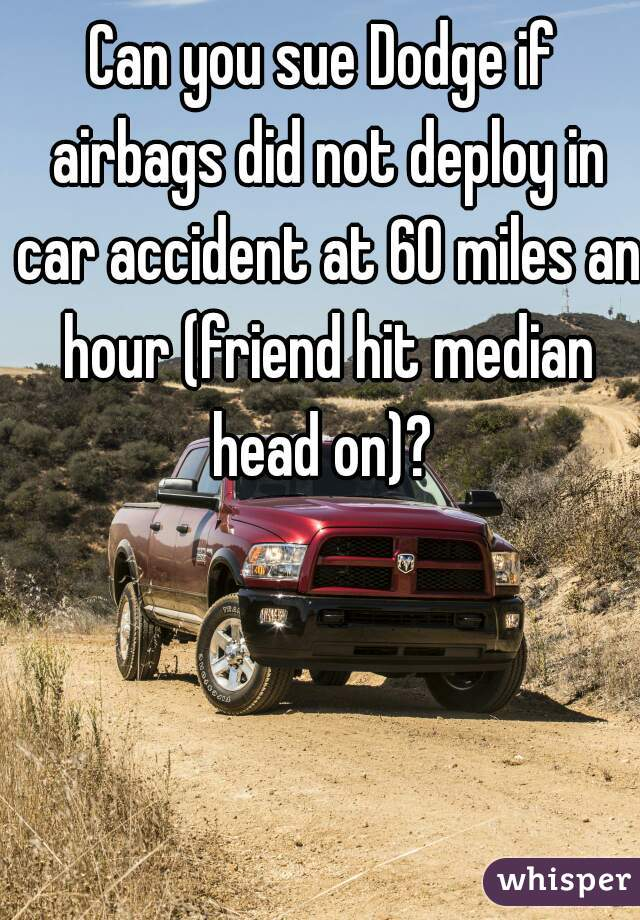 Can you sue Dodge if airbags did not deploy in car accident at 60 miles an hour (friend hit median head on)?