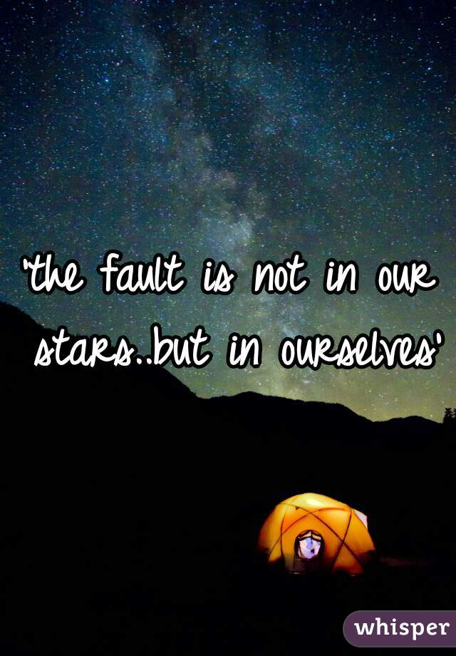'the fault is not in our stars..but in ourselves'