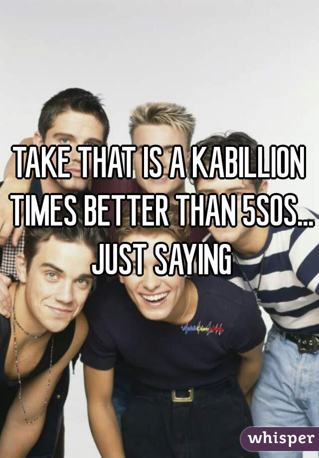 TAKE THAT IS A KABILLION TIMES BETTER THAN 5SOS... JUST SAYING