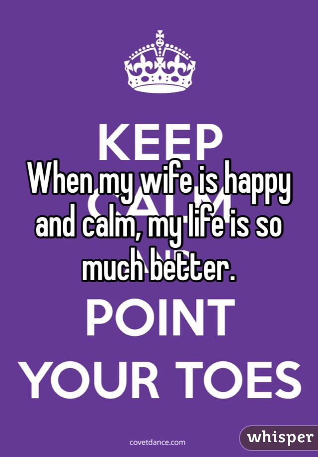 When my wife is happy and calm, my life is so much better.