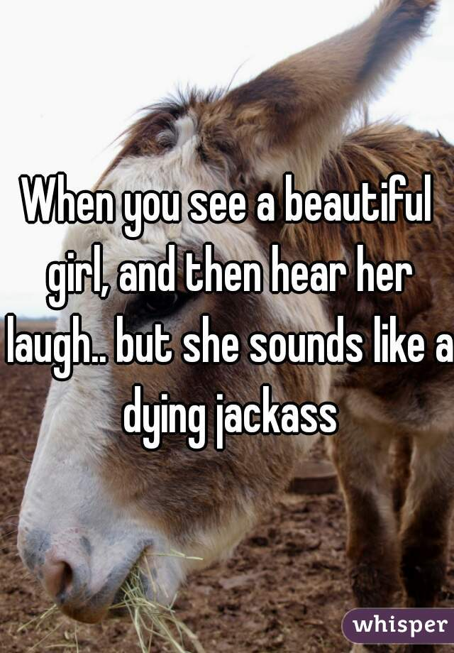When you see a beautiful girl, and then hear her laugh.. but she sounds like a dying jackass