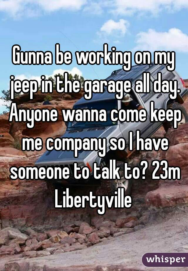 Gunna be working on my jeep in the garage all day. Anyone wanna come keep me company so I have someone to talk to? 23m Libertyville