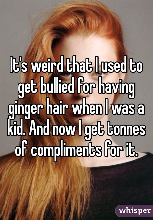It's weird that I used to get bullied for having ginger hair when I was a kid. And now I get tonnes of compliments for it.