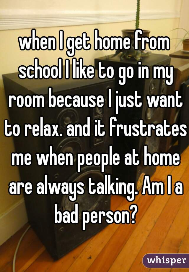 when I get home from school I like to go in my room because I just want to relax. and it frustrates me when people at home are always talking. Am I a bad person?