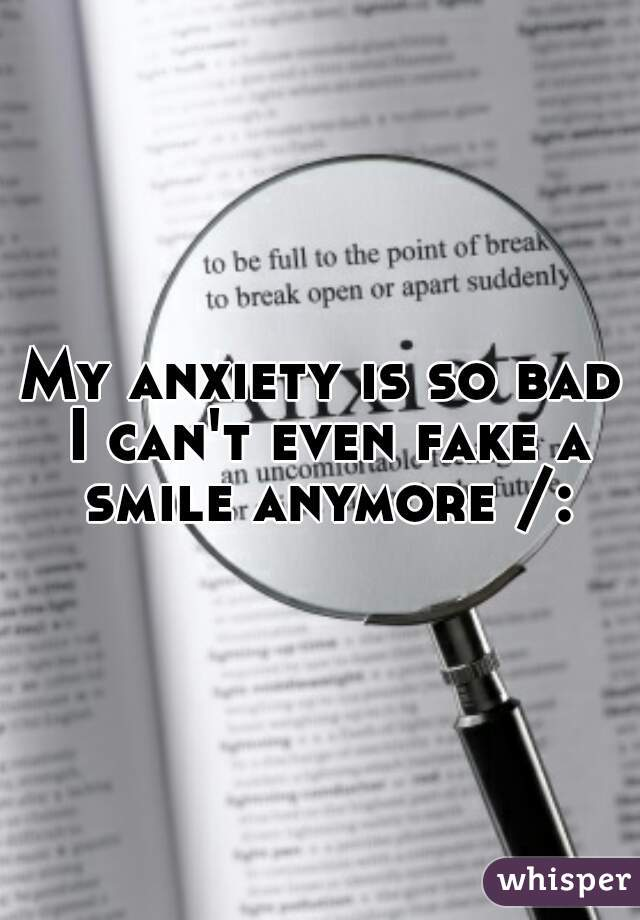 My anxiety is so bad I can't even fake a smile anymore /: