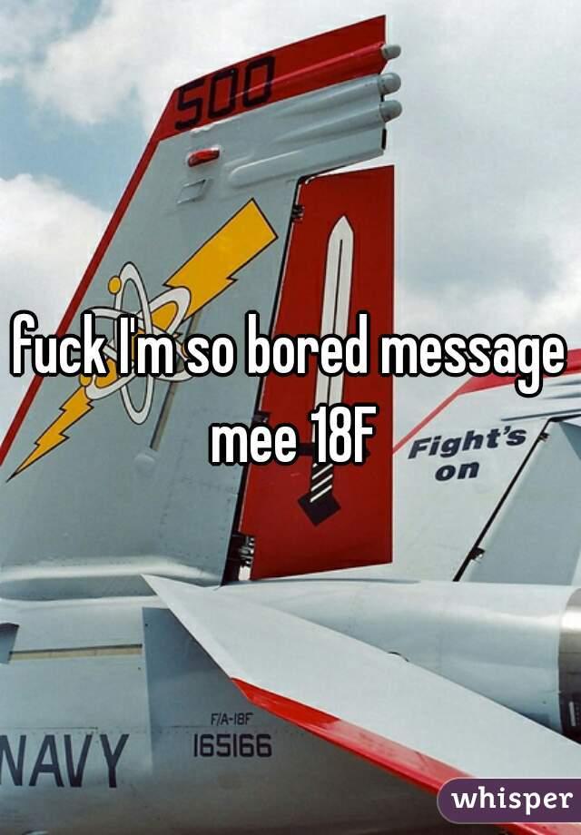 fuck I'm so bored message mee 18F