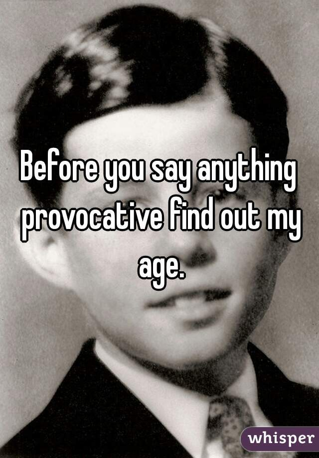 Before you say anything provocative find out my age.