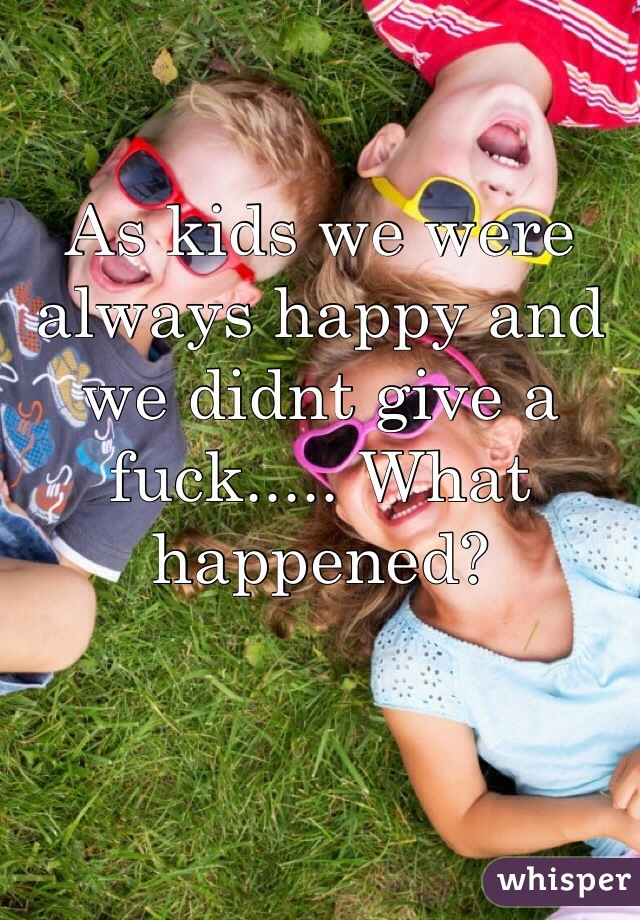 As kids we were always happy and we didnt give a fuck..... What happened?
