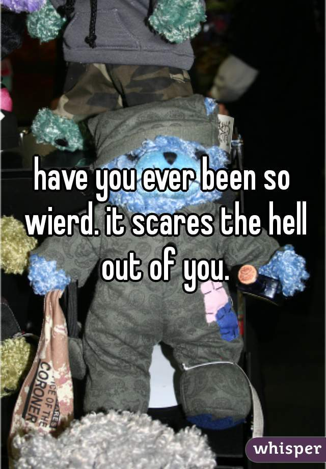 have you ever been so wierd. it scares the hell out of you.
