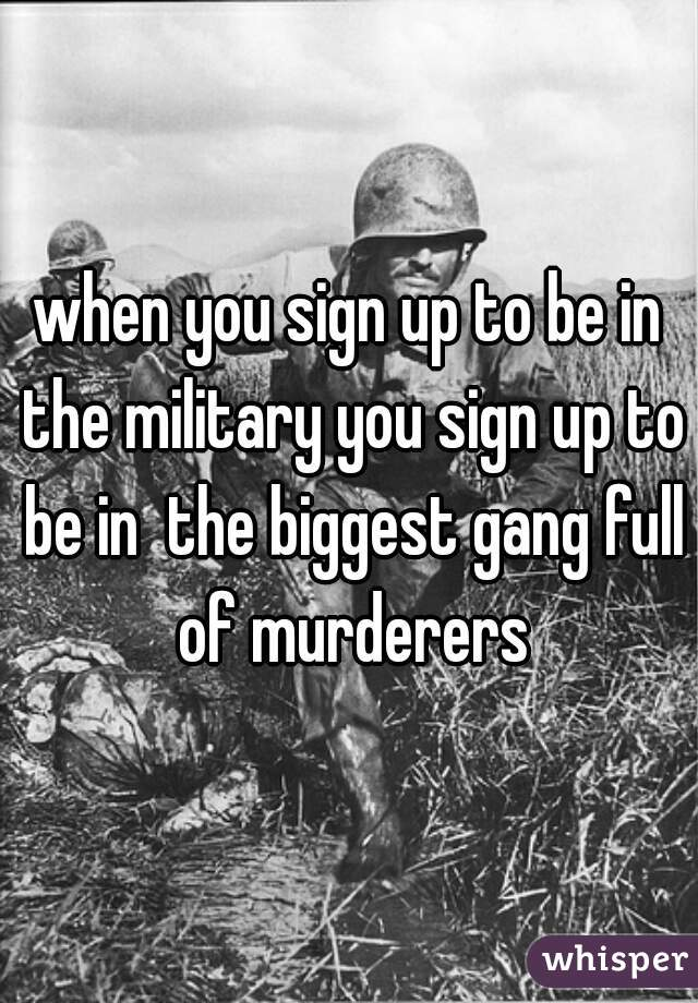 when you sign up to be in the military you sign up to be in  the biggest gang full of murderers