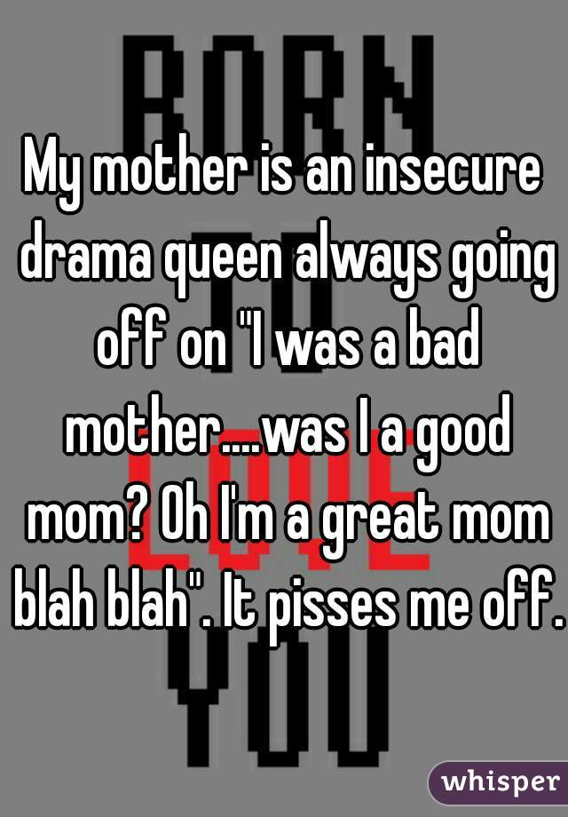 "My mother is an insecure drama queen always going off on ""I was a bad mother....was I a good mom? Oh I'm a great mom blah blah"". It pisses me off."