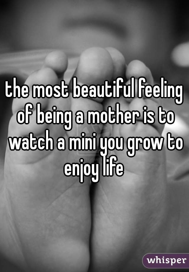 the most beautiful feeling of being a mother is to watch a mini you grow to enjoy life