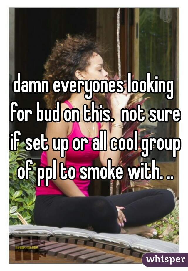 damn everyones looking for bud on this.  not sure if set up or all cool group of ppl to smoke with. ..