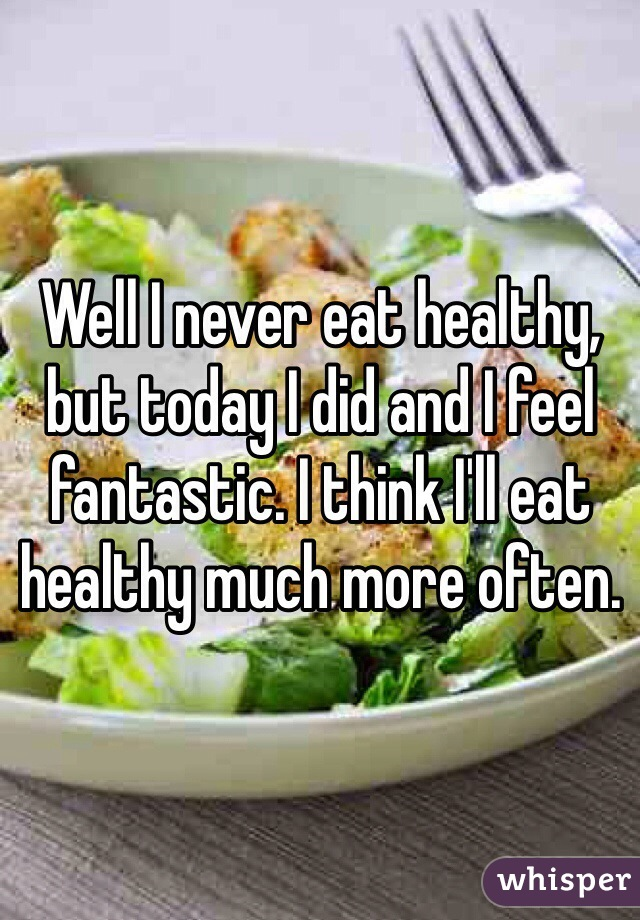 Well I never eat healthy, but today I did and I feel fantastic. I think I'll eat healthy much more often.